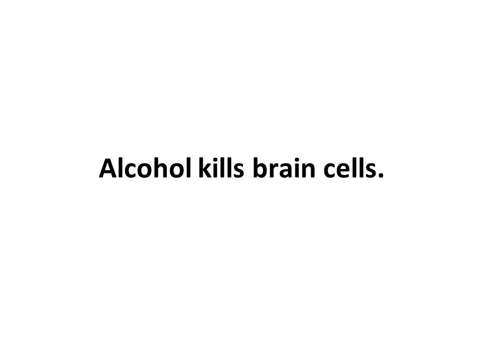 Alcohol kills brain cells.