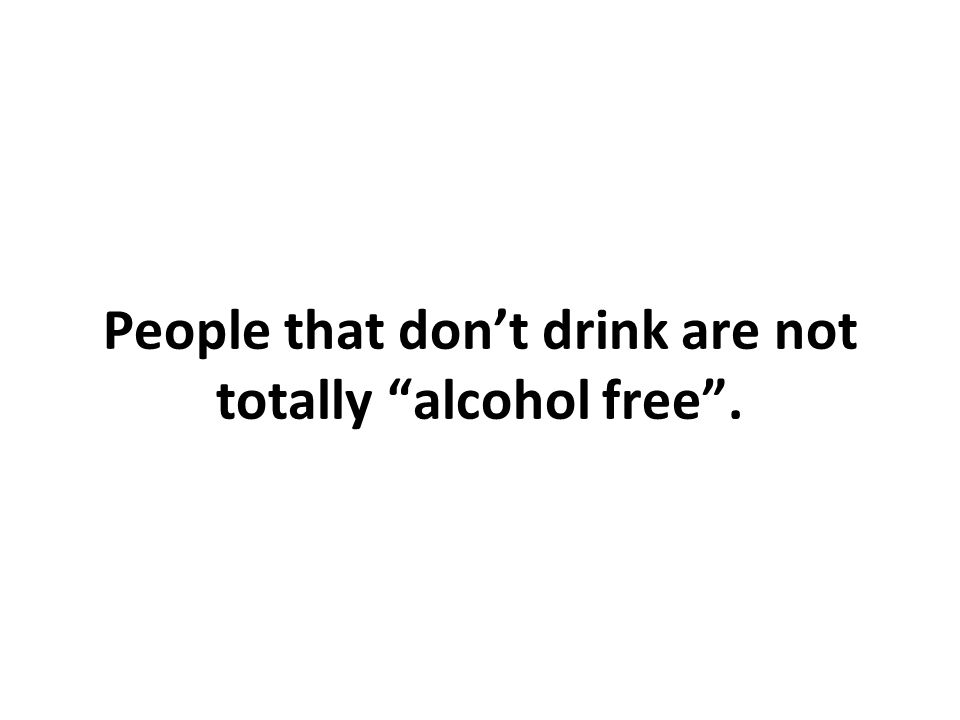 People that dont drink are not totally alcohol free.