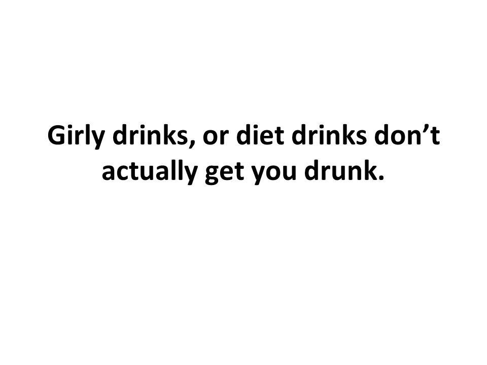 Girly drinks, or diet drinks dont actually get you drunk.