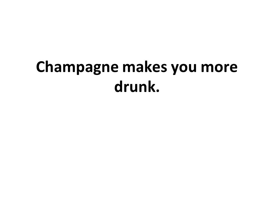 Champagne makes you more drunk.