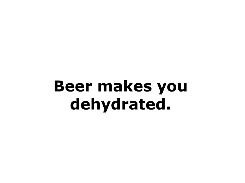 Beer makes you dehydrated.