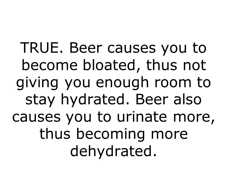 TRUE.Beer causes you to become bloated, thus not giving you enough room to stay hydrated.