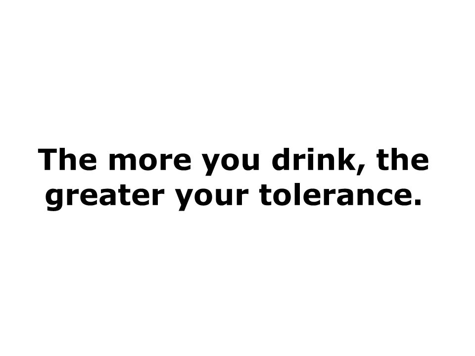 The more you drink, the greater your tolerance.