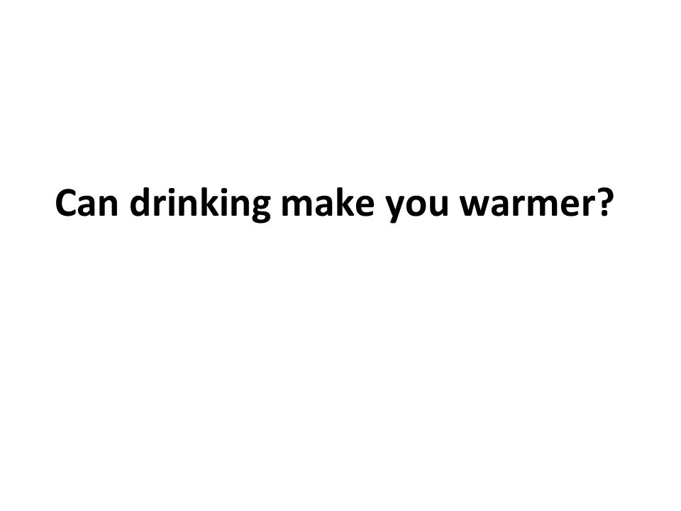 Can drinking make you warmer?