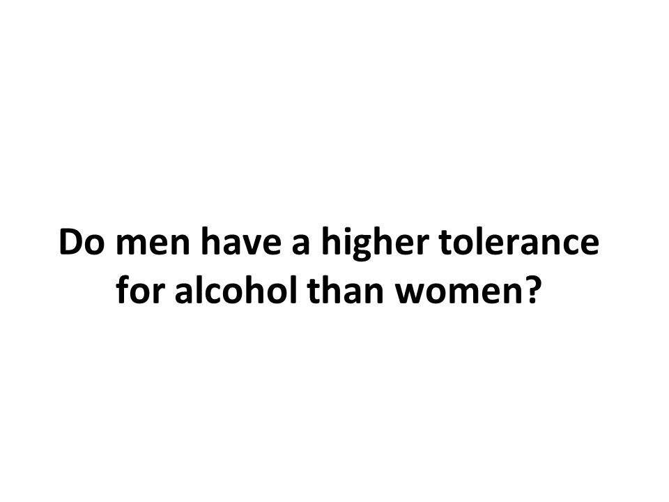 Do men have a higher tolerance for alcohol than women?