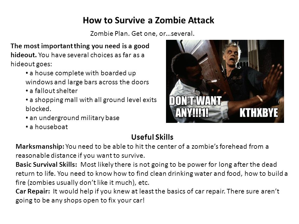 How to Survive a Zombie Attack Zombie Plan. Get one, or…several. Useful Skills Marksmanship: You need to be able to hit the center of a zombies forehe