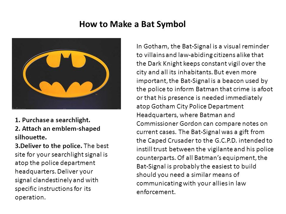 How to Make a Bat Symbol In Gotham, the Bat-Signal is a visual reminder to villains and law-abiding citizens alike that the Dark Knight keeps constant