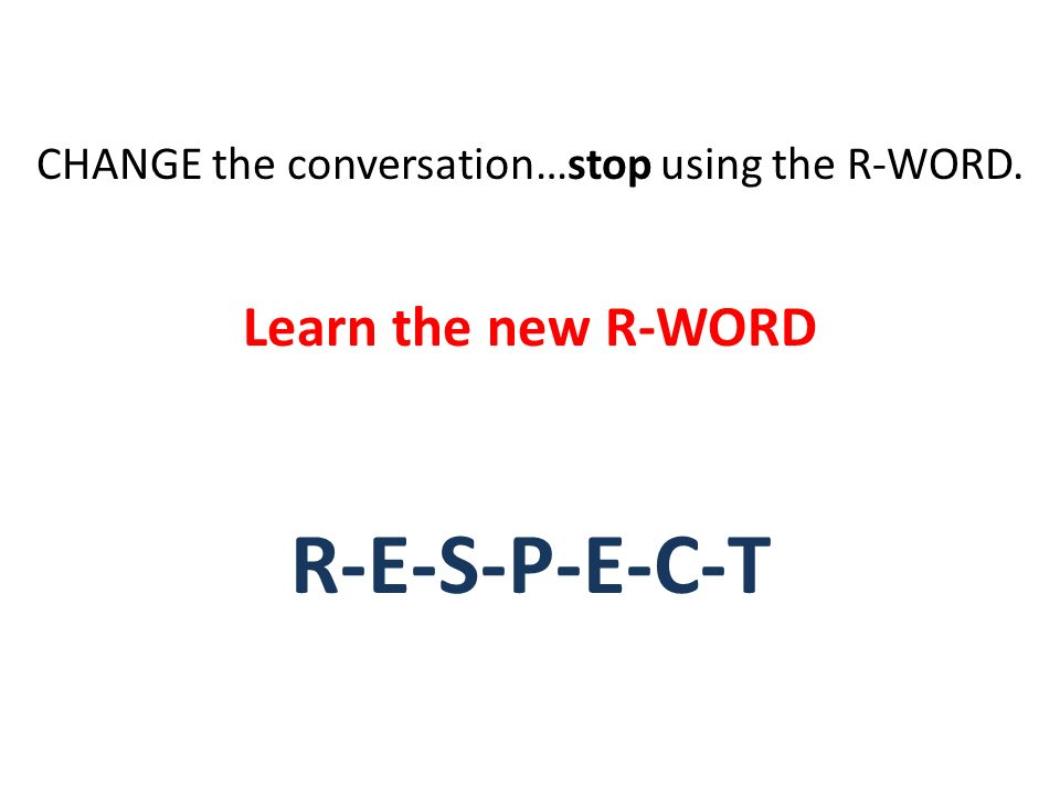 CHANGE the conversation…stop using the R-WORD. Learn the new R-WORD R-E-S-P-E-C-T