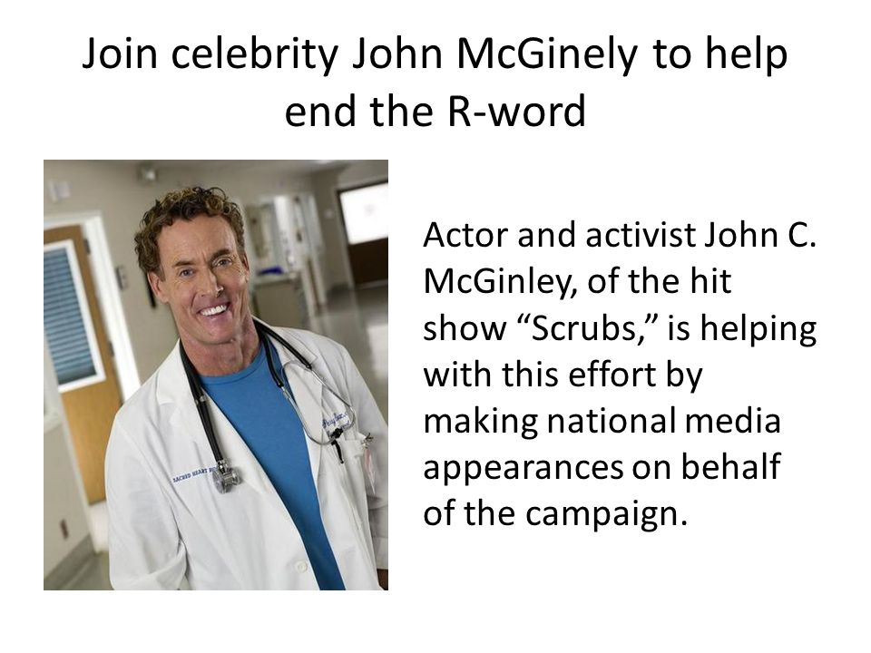Join celebrity John McGinely to help end the R-word Actor and activist John C. McGinley, of the hit show Scrubs, is helping with this effort by making