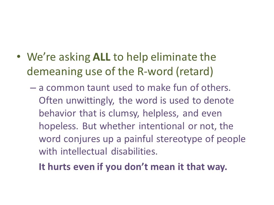 Were asking ALL to help eliminate the demeaning use of the R-word (retard) – a common taunt used to make fun of others.