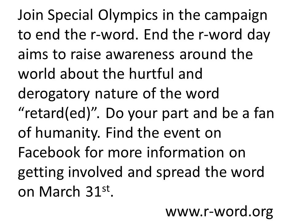 Join Special Olympics in the campaign to end the r-word. End the r-word day aims to raise awareness around the world about the hurtful and derogatory