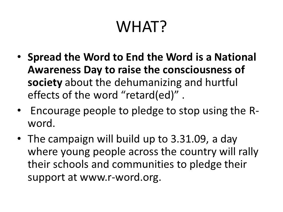 WHAT? Spread the Word to End the Word is a National Awareness Day to raise the consciousness of society about the dehumanizing and hurtful effects of