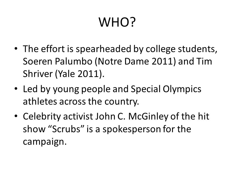 WHO? The effort is spearheaded by college students, Soeren Palumbo (Notre Dame 2011) and Tim Shriver (Yale 2011). Led by young people and Special Olym