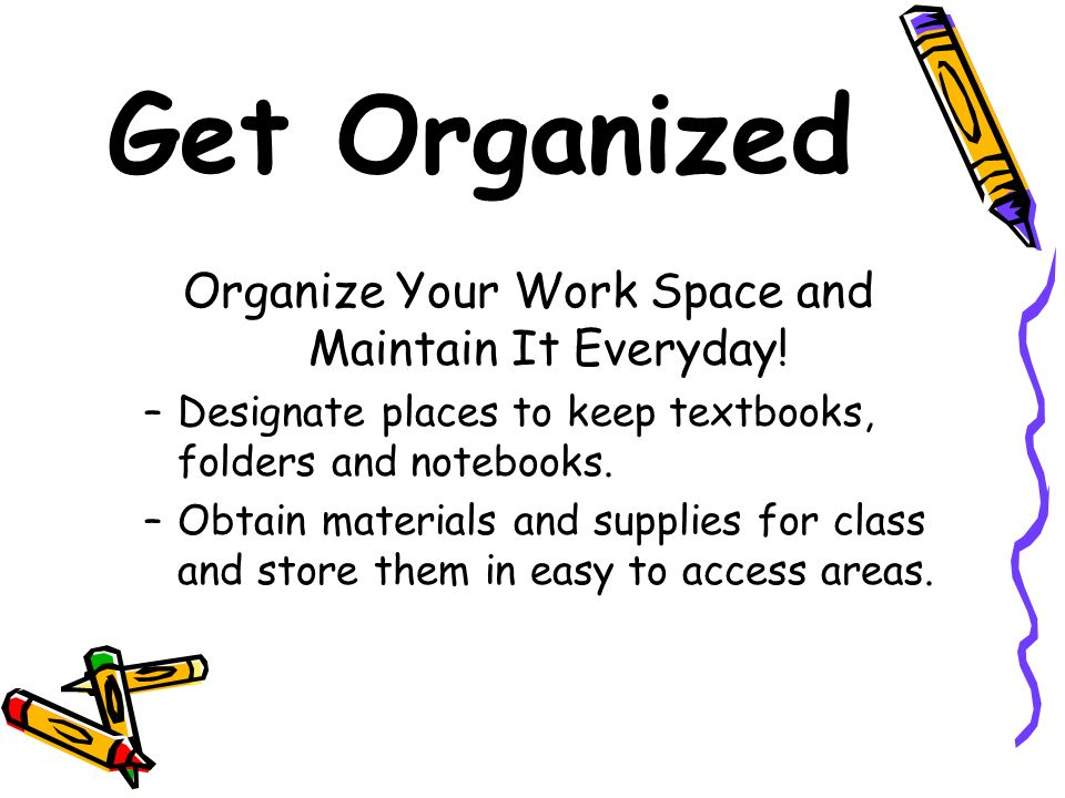 Get Organized Organize Your Work Space and Maintain It Everyday! –Designate places to keep textbooks, folders and notebooks. –Obtain materials and sup