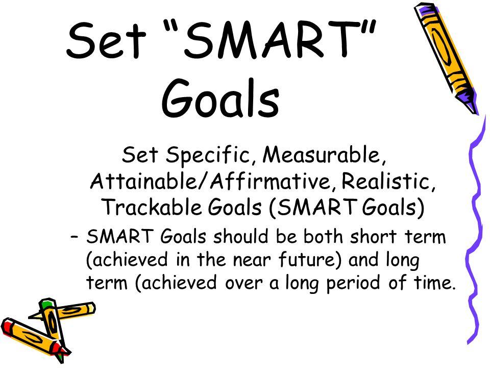 Set SMART Goals Set Specific, Measurable, Attainable/Affirmative, Realistic, Trackable Goals (SMART Goals) –SMART Goals should be both short term (ach