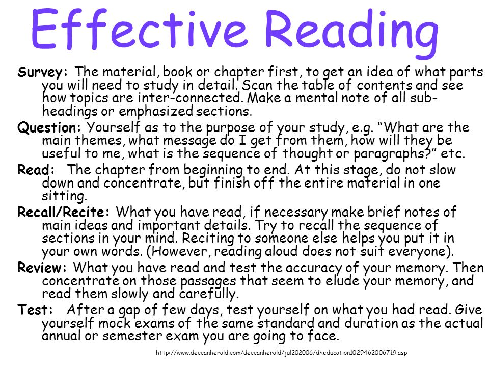Effective Reading Survey: The material, book or chapter first, to get an idea of what parts you will need to study in detail. Scan the table of conten