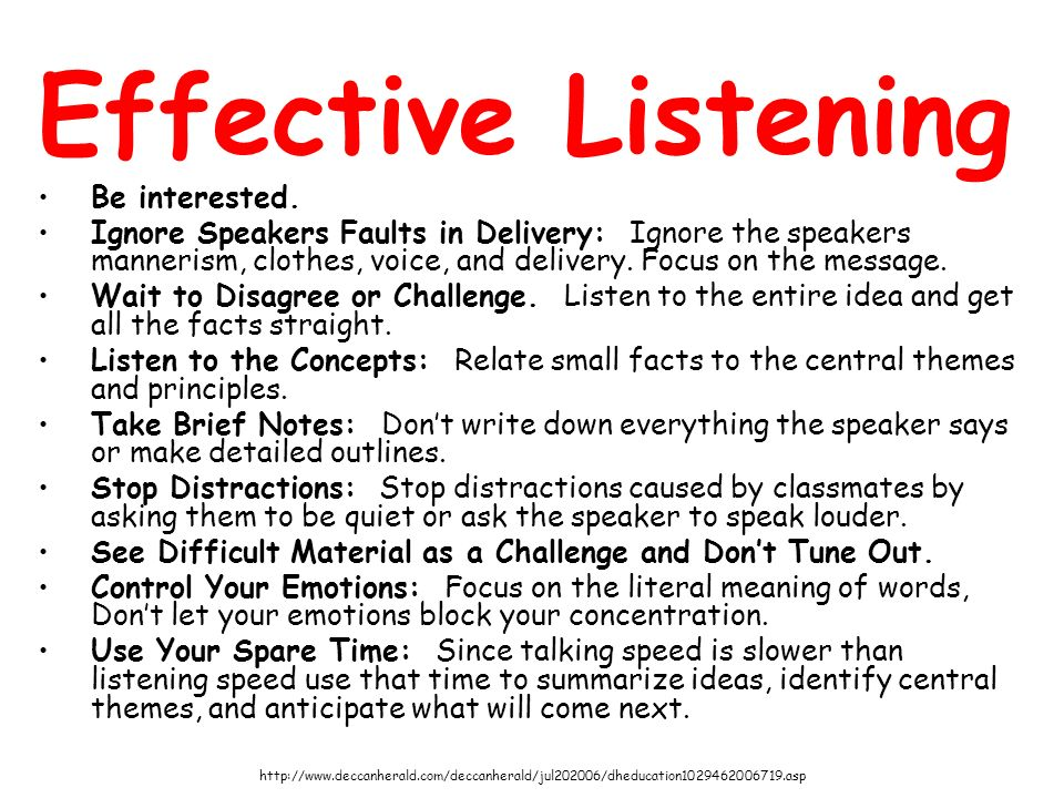 Effective Listening Be interested. Ignore Speakers Faults in Delivery: Ignore the speakers mannerism, clothes, voice, and delivery. Focus on the messa