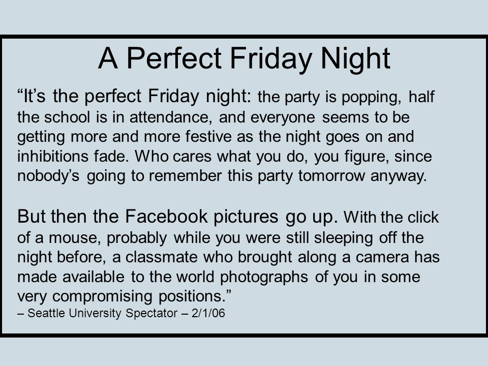 A Perfect Friday Night Its the perfect Friday night: the party is popping, half the school is in attendance, and everyone seems to be getting more and more festive as the night goes on and inhibitions fade.