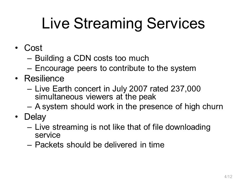 Live Streaming Services Cost –Building a CDN costs too much –Encourage peers to contribute to the system Resilience –Live Earth concert in July 2007 r