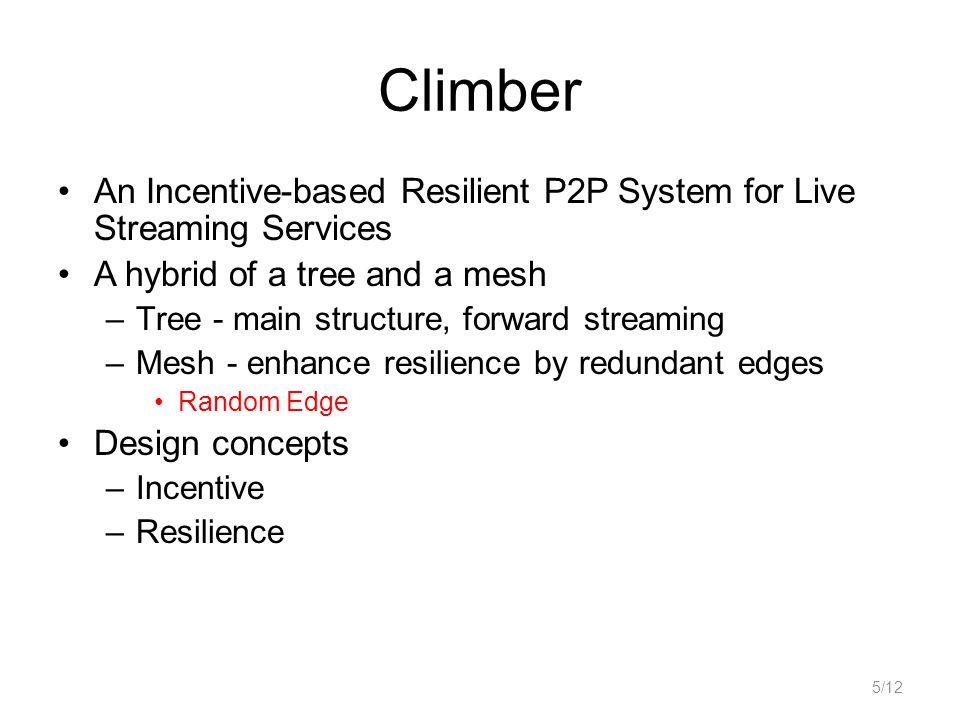 Climber An Incentive-based Resilient P2P System for Live Streaming Services A hybrid of a tree and a mesh –Tree - main structure, forward streaming –M