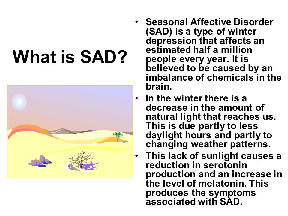What is SAD? Seasonal Affective Disorder (SAD) is a type of winter depression that affects an estimated half a million people every year. It is believ
