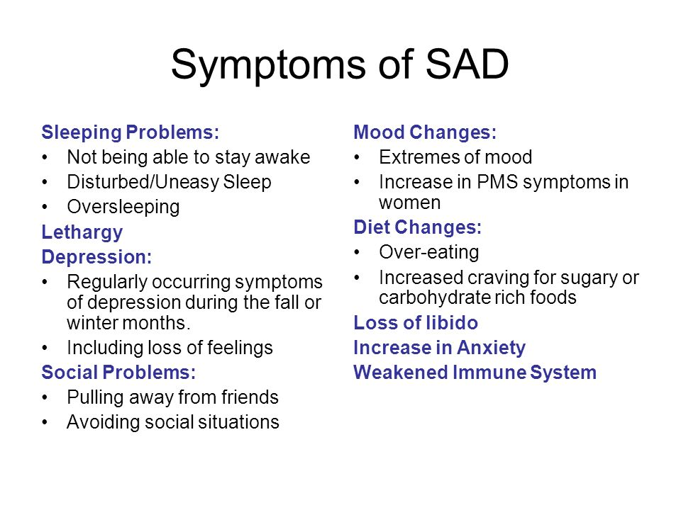Symptoms of SAD Sleeping Problems: Not being able to stay awake Disturbed/Uneasy Sleep Oversleeping Lethargy Depression: Regularly occurring symptoms
