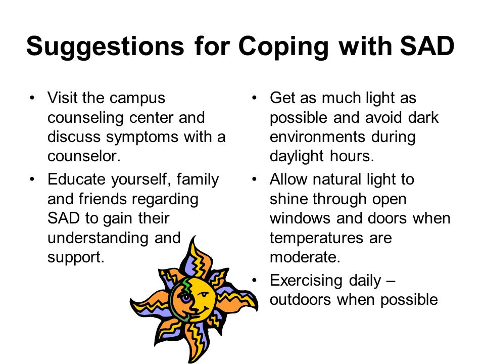 Suggestions for Coping with SAD Visit the campus counseling center and discuss symptoms with a counselor. Educate yourself, family and friends regardi