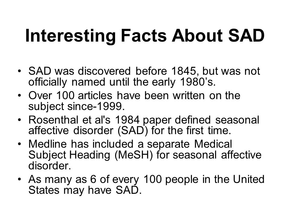 Interesting Facts About SAD SAD was discovered before 1845, but was not officially named until the early 1980s. Over 100 articles have been written on