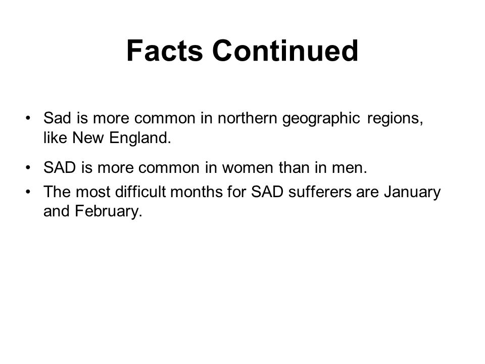 Facts Continued Sad is more common in northern geographic regions, like New England. SAD is more common in women than in men. The most difficult month