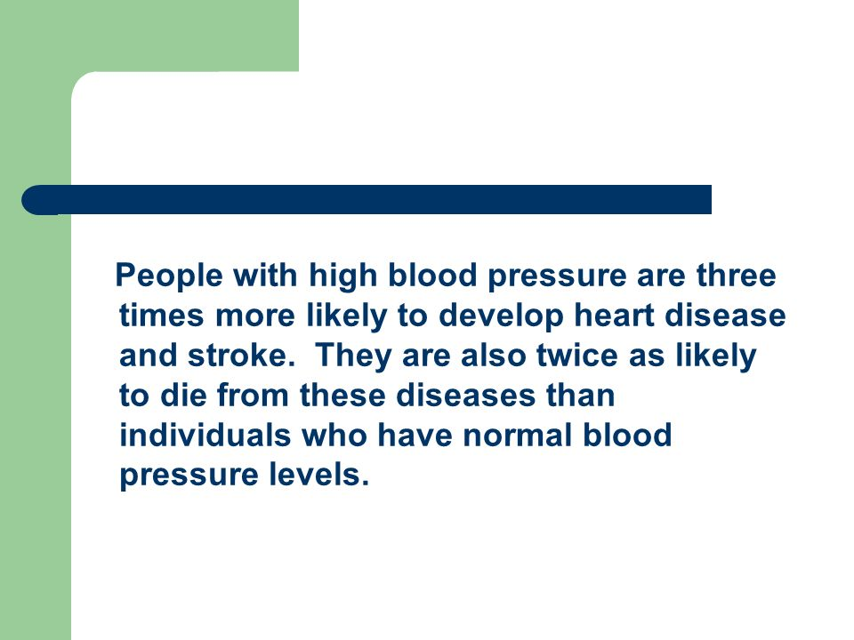 People with high blood pressure are three times more likely to develop heart disease and stroke. They are also twice as likely to die from these disea