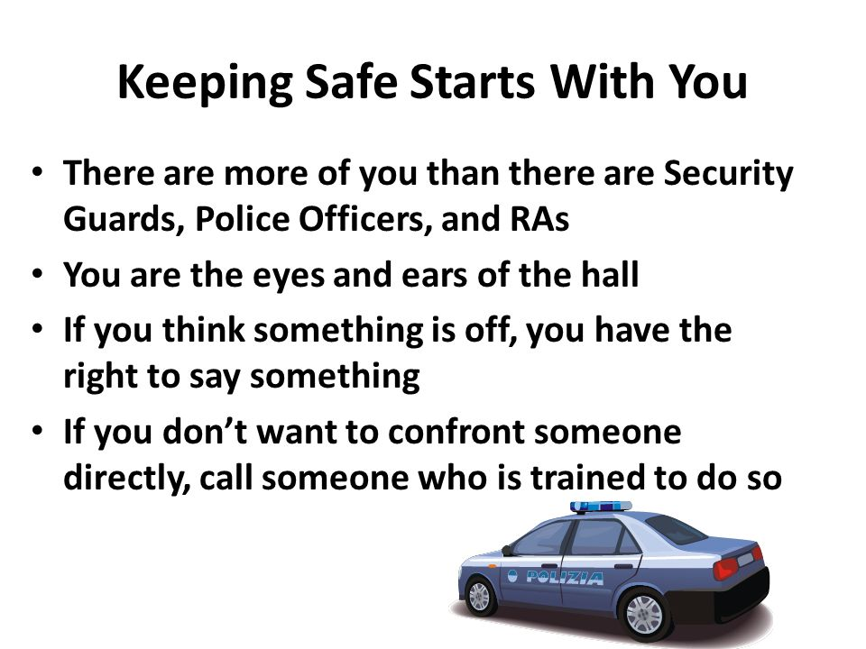 Keeping Safe Starts With You There are more of you than there are Security Guards, Police Officers, and RAs You are the eyes and ears of the hall If y