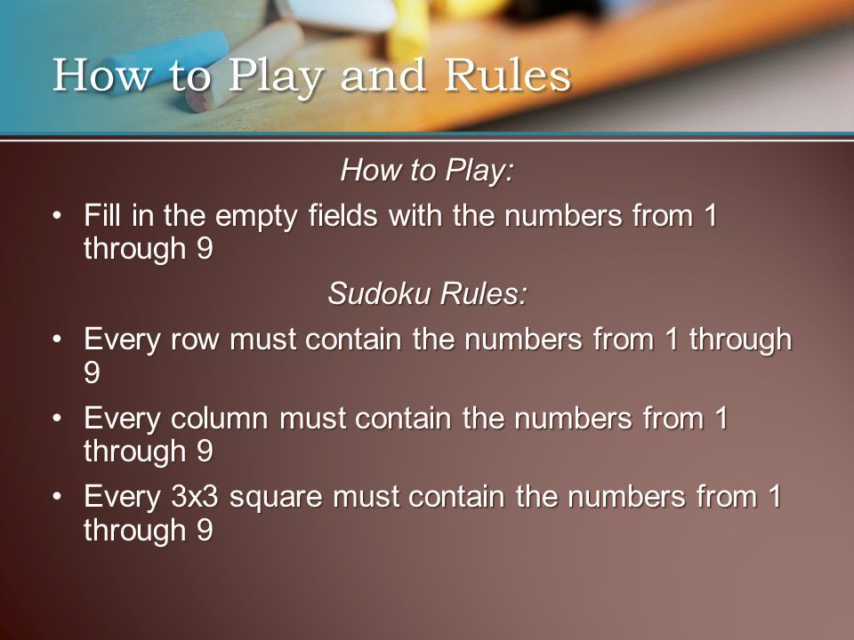 How to Play and Rules How to Play: Fill in the empty fields with the numbers from 1 through 9Fill in the empty fields with the numbers from 1 through 9 Sudoku Rules: Every row must contain the numbers from 1 through 9Every row must contain the numbers from 1 through 9 Every column must contain the numbers from 1 through 9Every column must contain the numbers from 1 through 9 Every 3x3 square must contain the numbers from 1 through 9Every 3x3 square must contain the numbers from 1 through 9