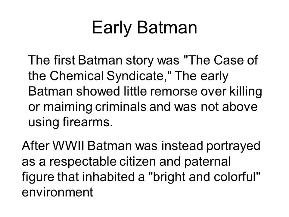 Early Batman The first Batman story was The Case of the Chemical Syndicate, The early Batman showed little remorse over killing or maiming criminals and was not above using firearms.