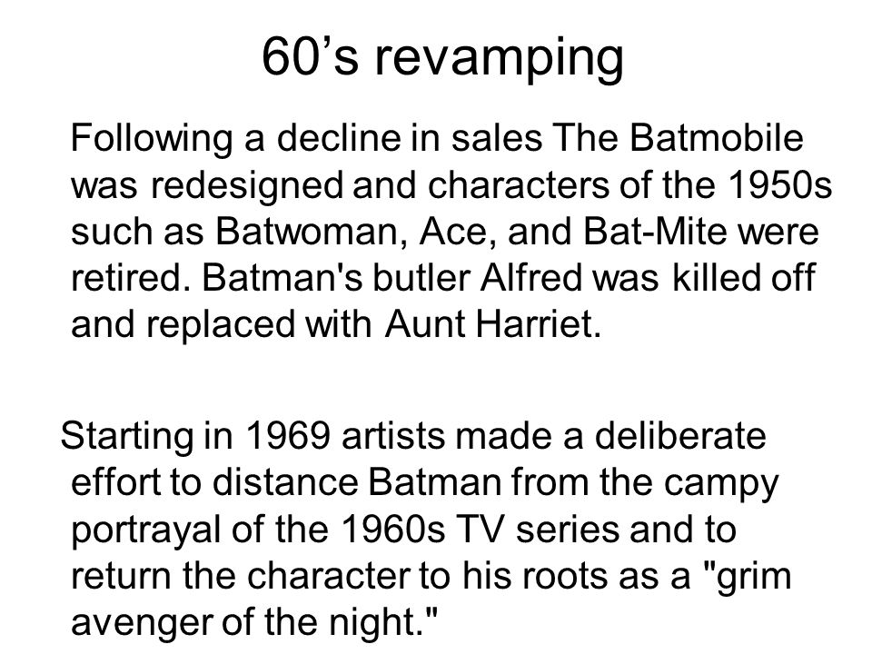 60s revamping Following a decline in sales The Batmobile was redesigned and characters of the 1950s such as Batwoman, Ace, and Bat-Mite were retired.