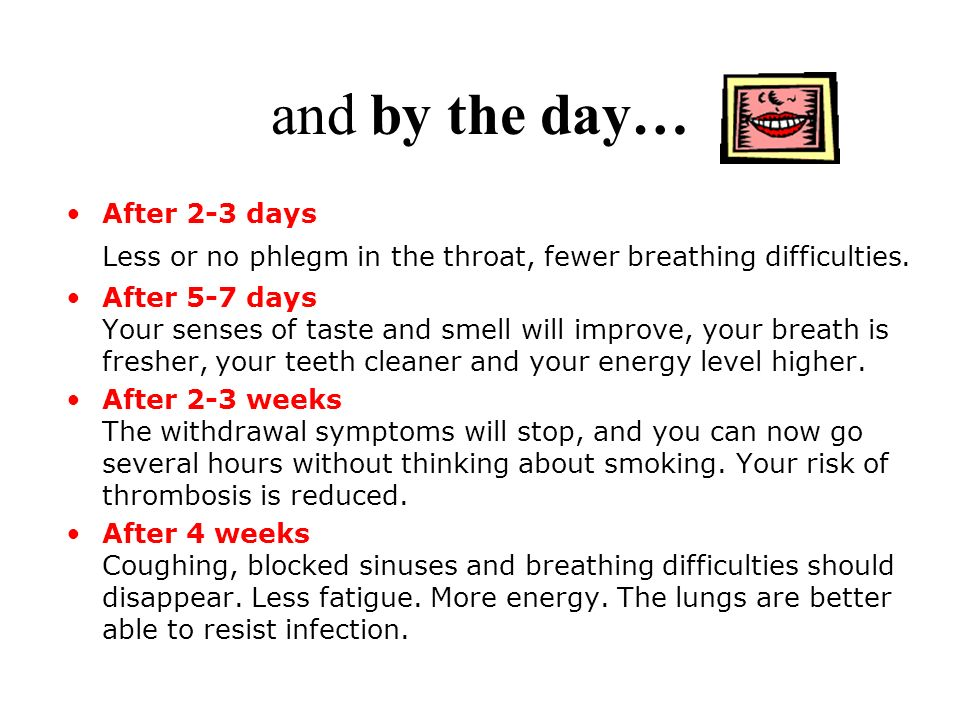 and by the day… After 2-3 days Less or no phlegm in the throat, fewer breathing difficulties.