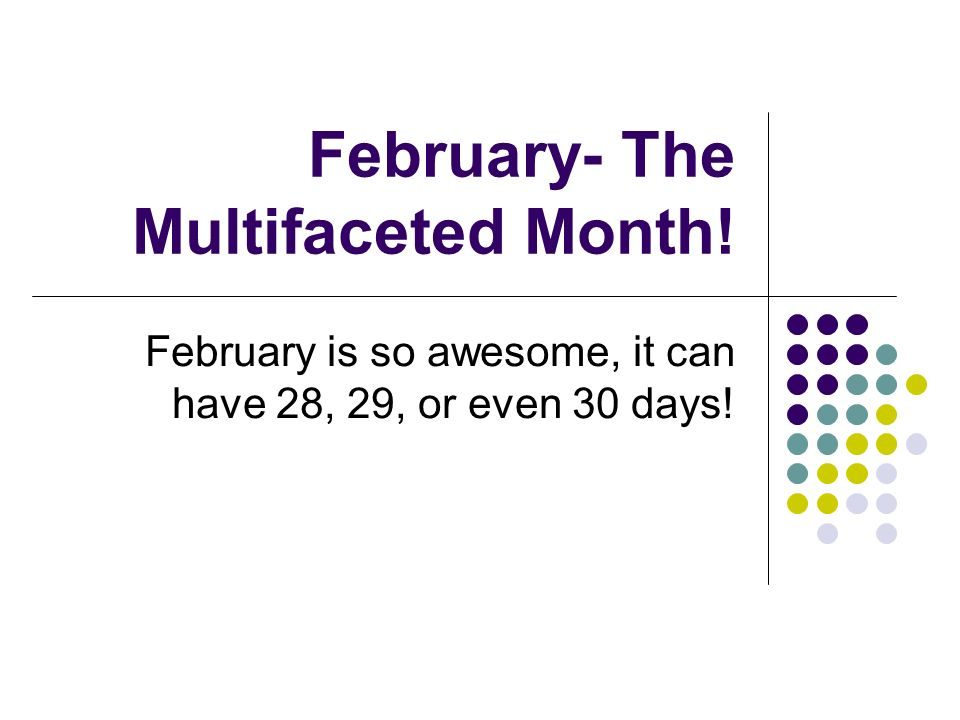 February- The Multifaceted Month! February is so awesome, it can have 28, 29, or even 30 days!