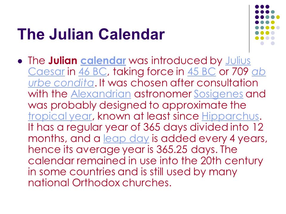 The Julian Calendar The Julian calendar was introduced by Julius Caesar in 46 BC, taking force in 45 BC or 709 ab urbe condita. It was chosen after co