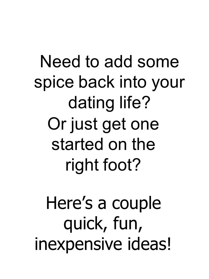 Need to add some spice back into your dating life? Or just get one started on the right foot? Heres a couple quick, fun, inexpensive ideas!