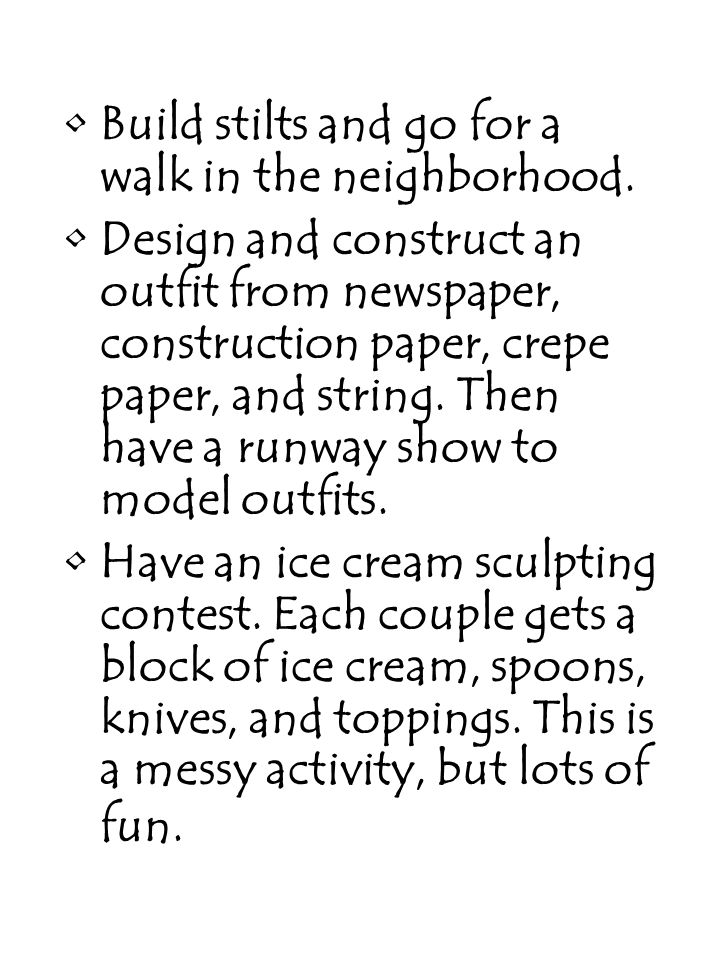 Build stilts and go for a walk in the neighborhood. Design and construct an outfit from newspaper, construction paper, crepe paper, and string. Then h
