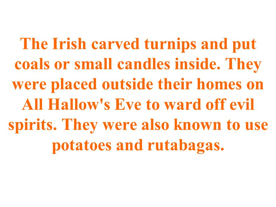 The Irish carved turnips and put coals or small candles inside.