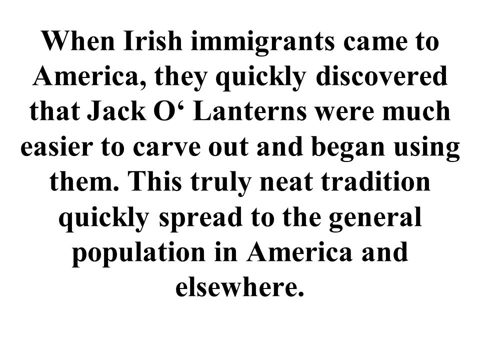 When Irish immigrants came to America, they quickly discovered that Jack O Lanterns were much easier to carve out and began using them.