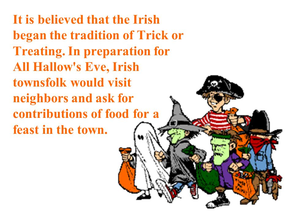 It is believed that the Irish began the tradition of Trick or Treating.