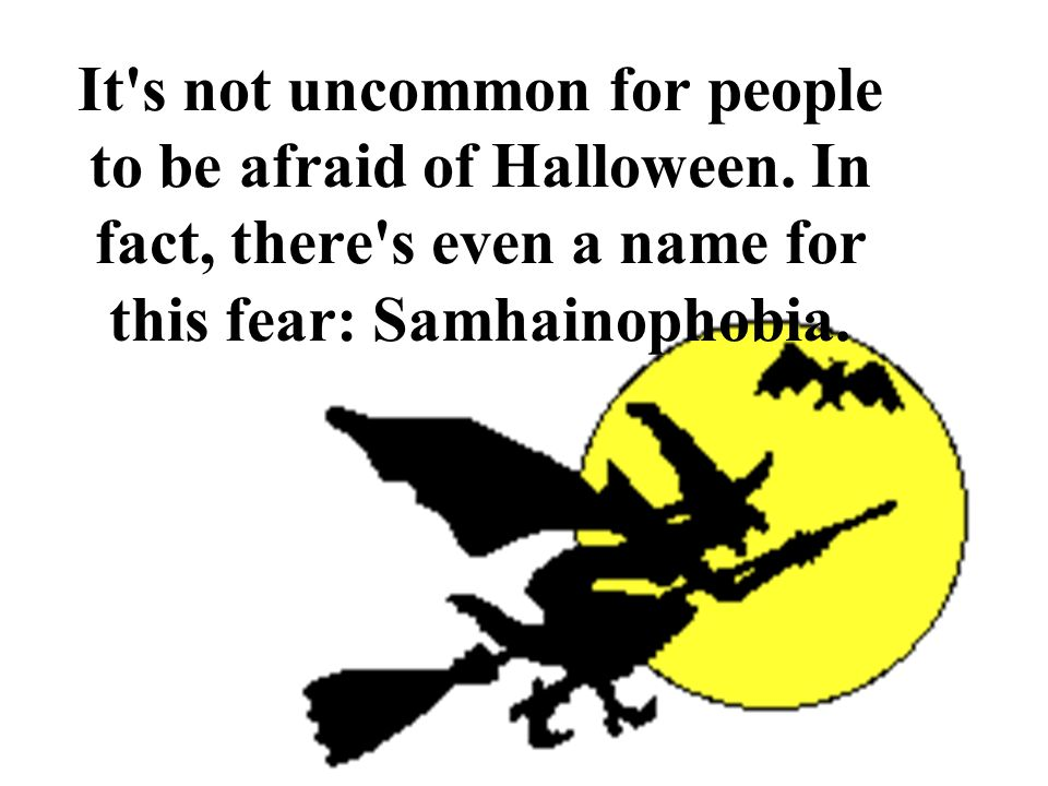 It s not uncommon for people to be afraid of Halloween.