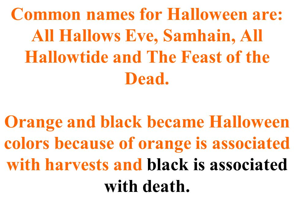 Common names for Halloween are: All Hallows Eve, Samhain, All Hallowtide and The Feast of the Dead.