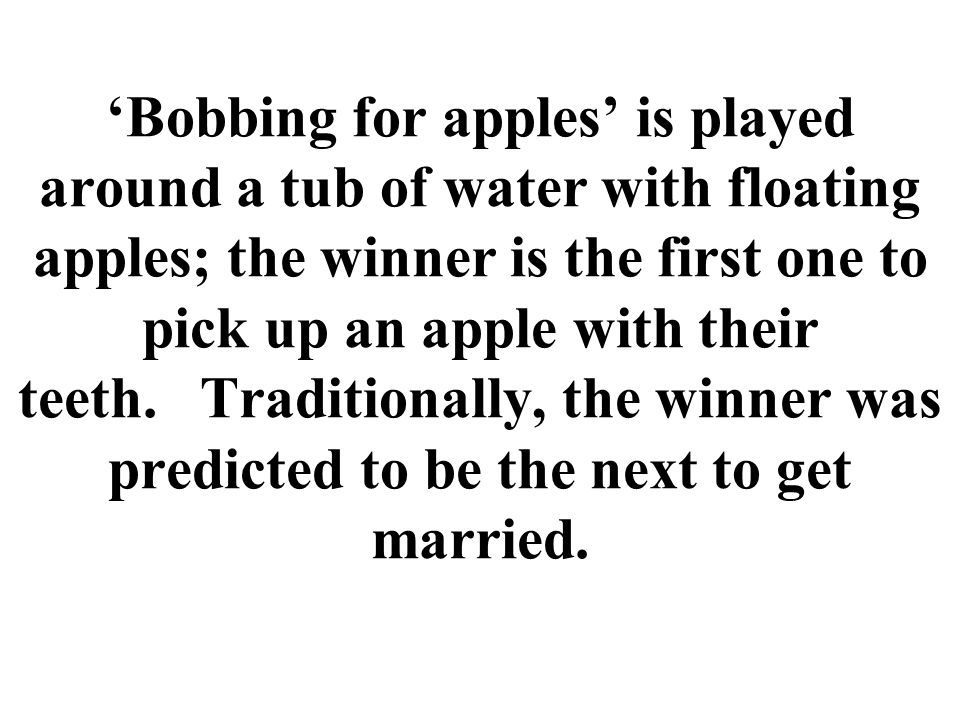 Bobbing for apples is played around a tub of water with floating apples; the winner is the first one to pick up an apple with their teeth.