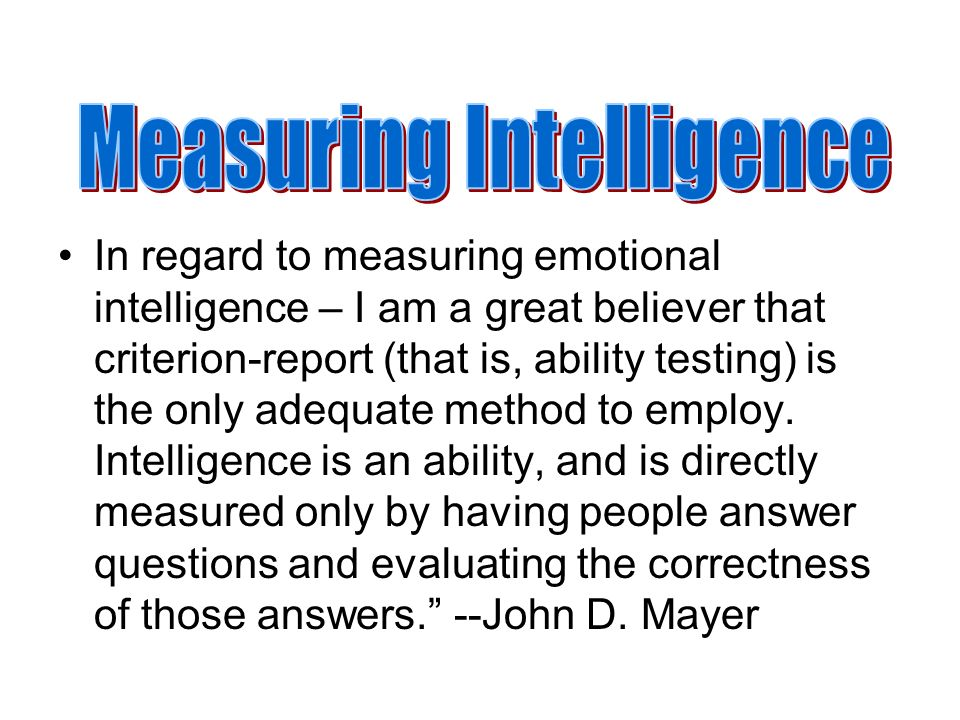 In regard to measuring emotional intelligence – I am a great believer that criterion-report (that is, ability testing) is the only adequate method to