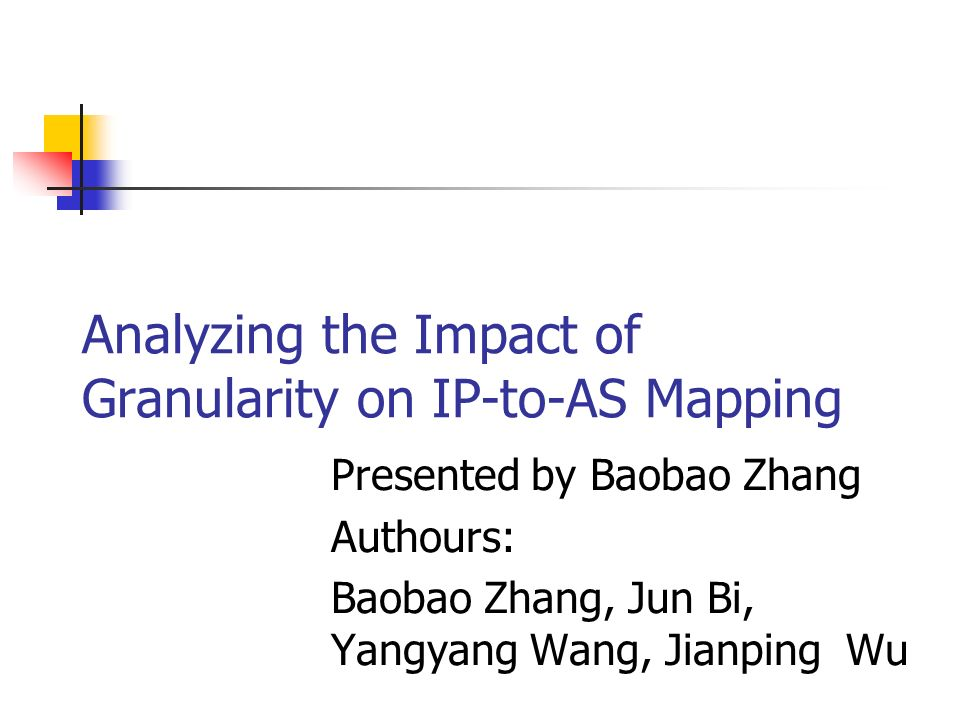 Analyzing the Impact of Granularity on IP-to-AS Mapping Presented by Baobao Zhang Authours: Baobao Zhang, Jun Bi, Yangyang Wang, Jianping Wu