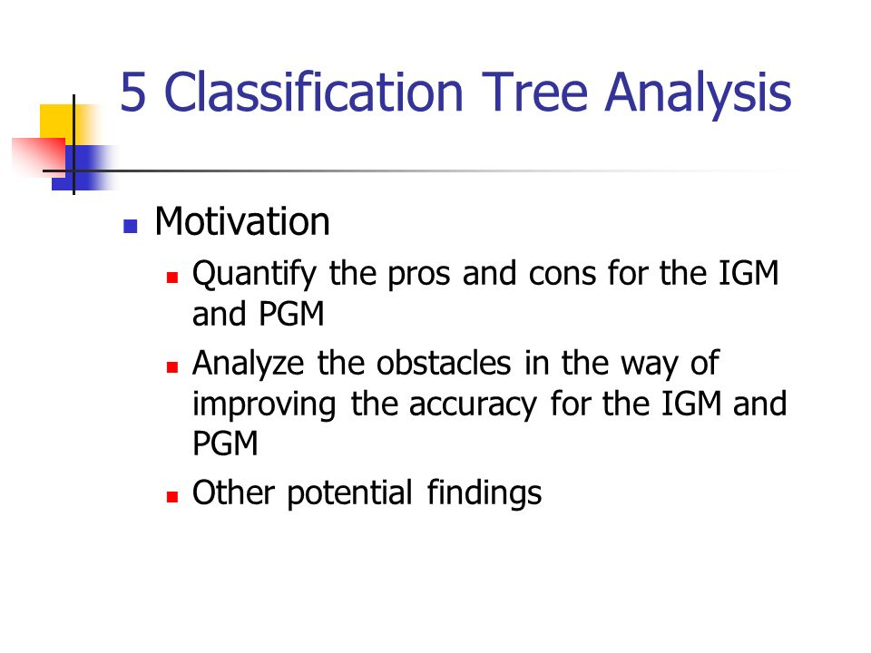 5 Classification Tree Analysis Motivation Quantify the pros and cons for the IGM and PGM Analyze the obstacles in the way of improving the accuracy for the IGM and PGM Other potential findings