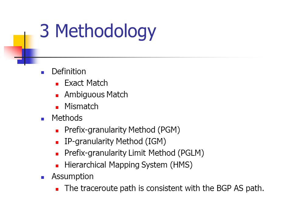 3 Methodology Definition Exact Match Ambiguous Match Mismatch Methods Prefix-granularity Method (PGM) IP-granularity Method (IGM) Prefix-granularity Limit Method (PGLM) Hierarchical Mapping System (HMS) Assumption The traceroute path is consistent with the BGP AS path.