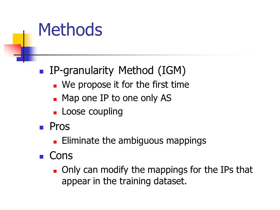 Methods IP-granularity Method (IGM) We propose it for the first time Map one IP to one only AS Loose coupling Pros Eliminate the ambiguous mappings Cons Only can modify the mappings for the IPs that appear in the training dataset.